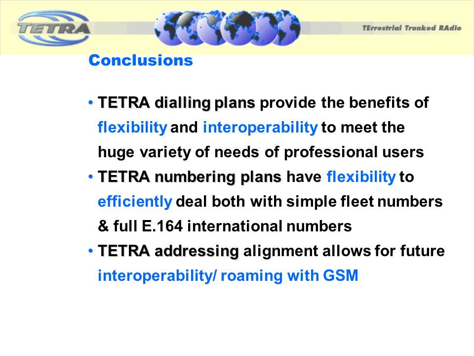 Conclusions TETRA dialling plans provide the benefits of flexibility and interoperability to meet the huge variety of needs of professional users.