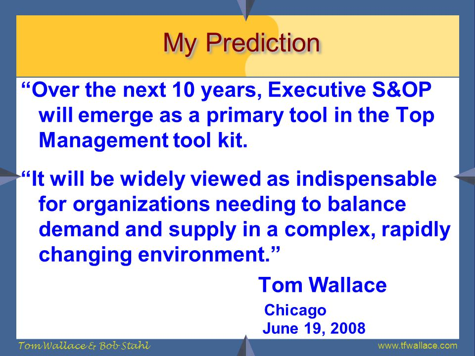 My Prediction Over the next 10 years, Executive S&OP will emerge as a primary tool in the Top Management tool kit.