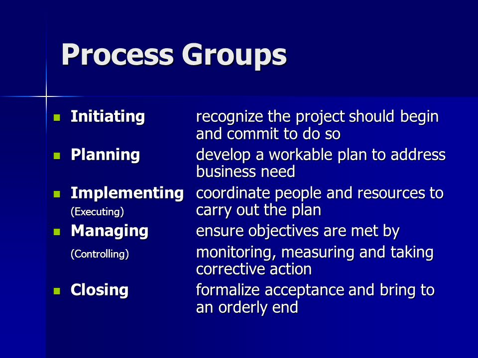 Process Groups Initiating recognize the project should begin and commit to do so. Planning develop a workable plan to address business need.
