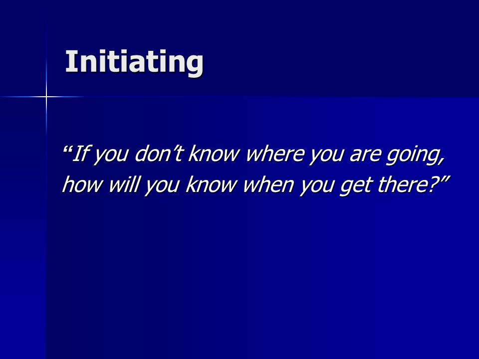 Initiating If you don't know where you are going,
