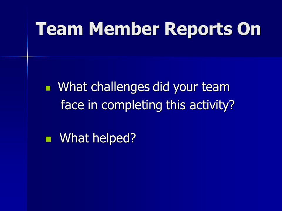 Team Member Reports On face in completing this activity What helped
