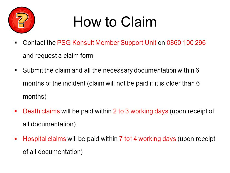 How to Claim Contact the PSG Konsult Member Support Unit on 0860 100 296 and request a claim form.