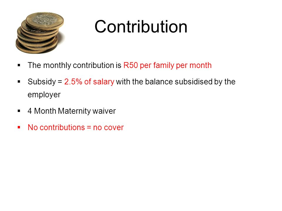 Contribution The monthly contribution is R50 per family per month