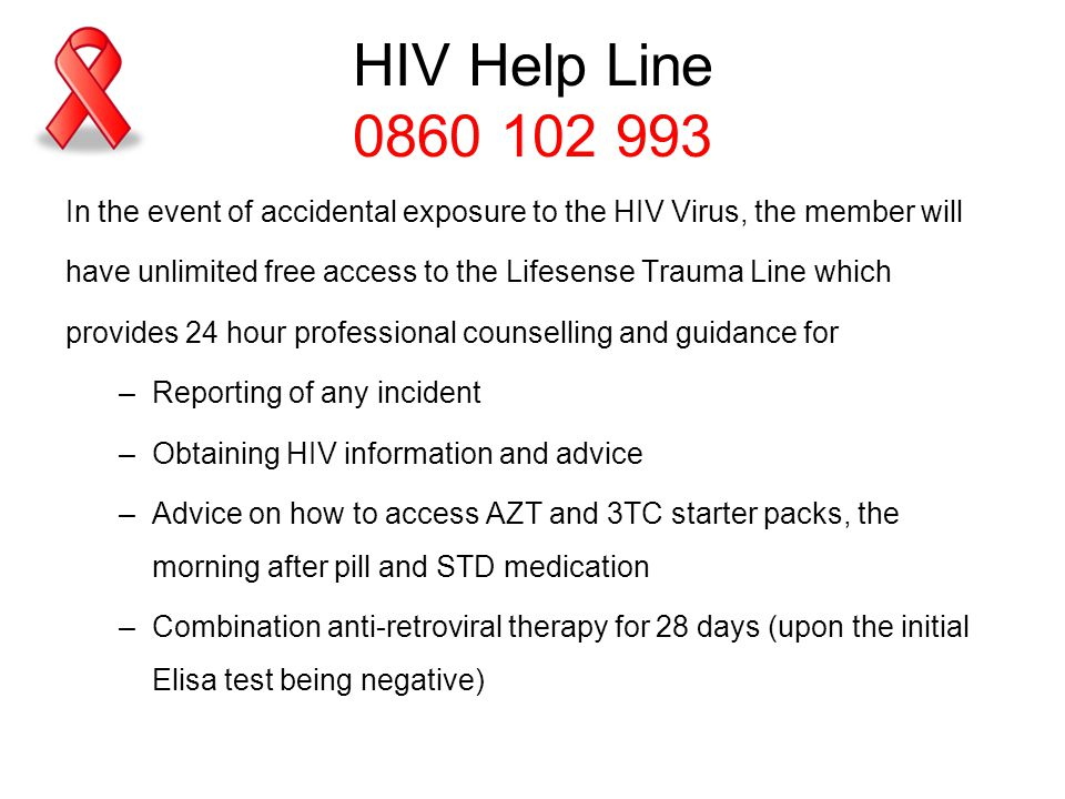 HIV Help Line 0860 102 993 In the event of accidental exposure to the HIV Virus, the member will.
