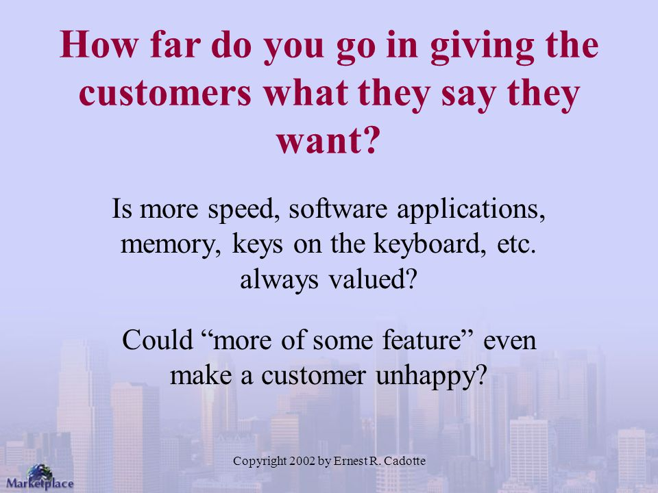 How far do you go in giving the customers what they say they want