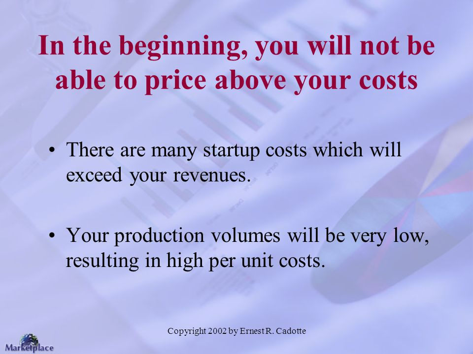 In the beginning, you will not be able to price above your costs