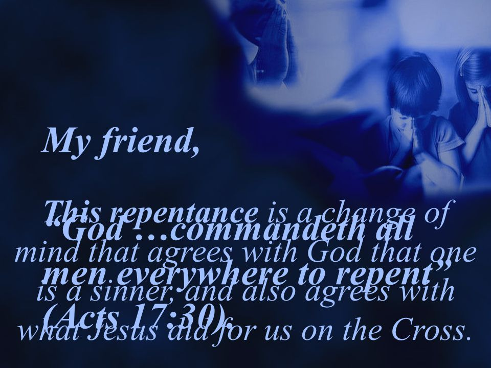 My friend, God …commandeth all men everywhere to repent (Acts 17:30).