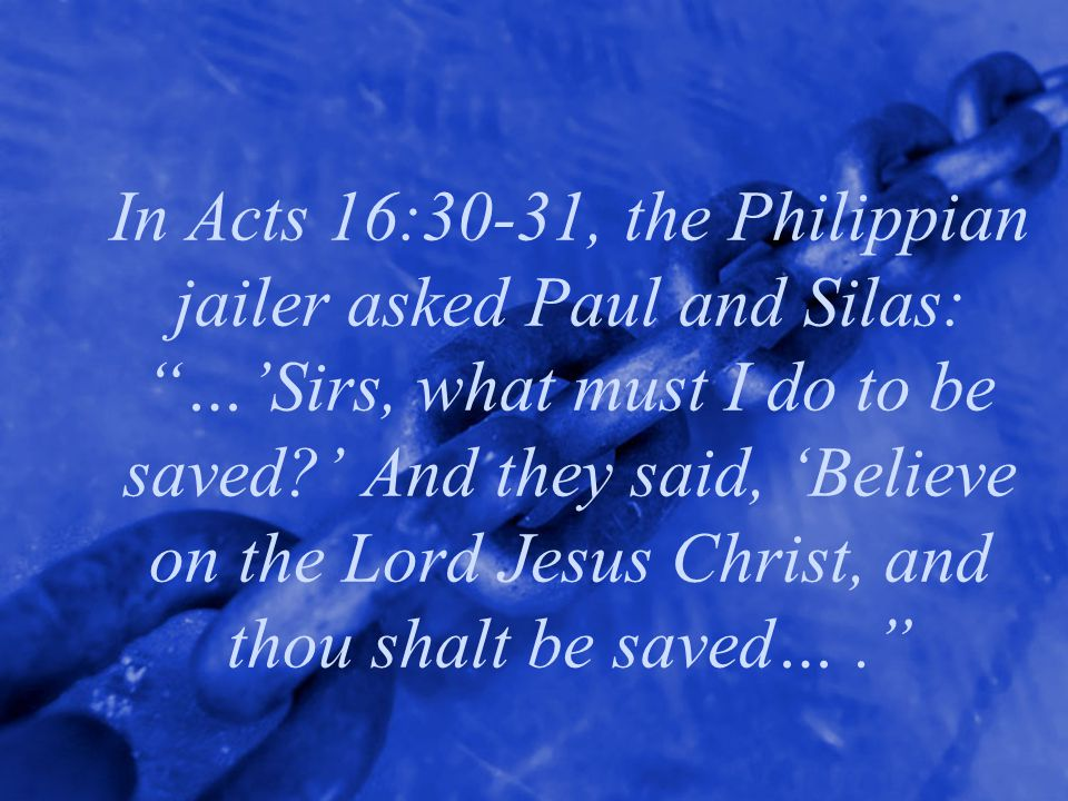 In Acts 16:30-31, the Philippian jailer asked Paul and Silas: …'Sirs, what must I do to be saved ' And they said, 'Believe on the Lord Jesus Christ, and thou shalt be saved… .