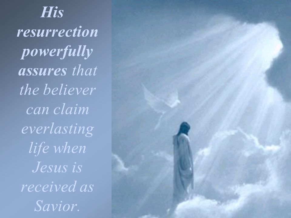 His resurrection powerfully assures that the believer can claim everlasting life when Jesus is received as Savior.