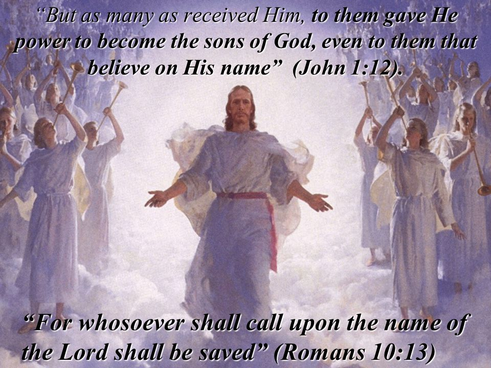 But as many as received Him, to them gave He power to become the sons of God, even to them that believe on His name (John 1:12).