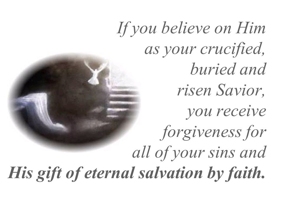 If you believe on Him as your crucified, buried and risen Savior, you receive forgiveness for all of your sins and His gift of eternal salvation by faith.