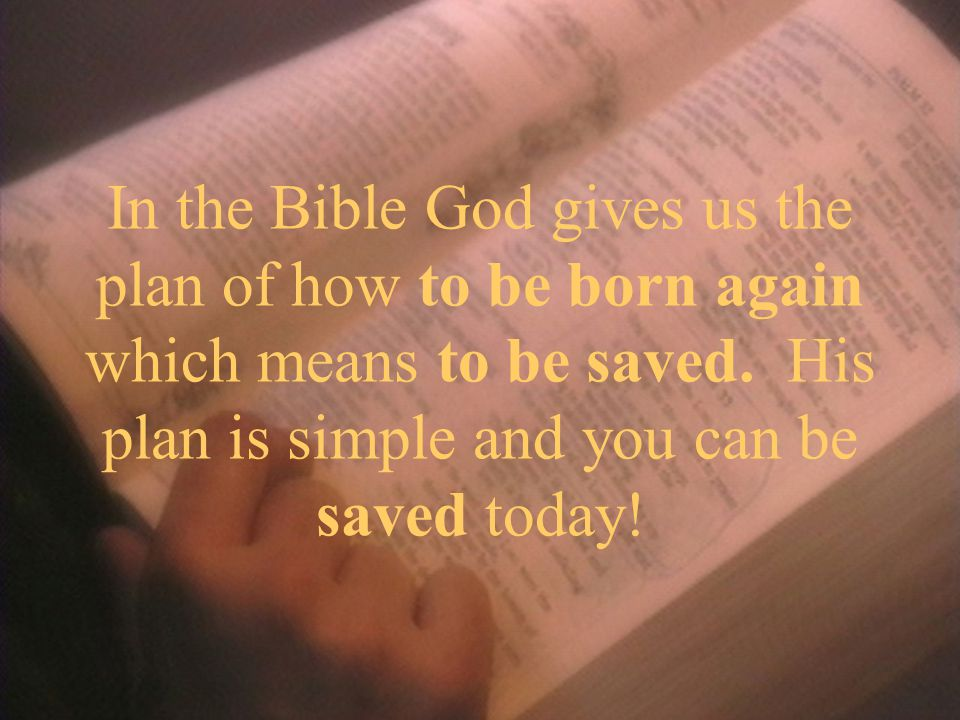 In the Bible God gives us the plan of how to be born again which means to be saved.