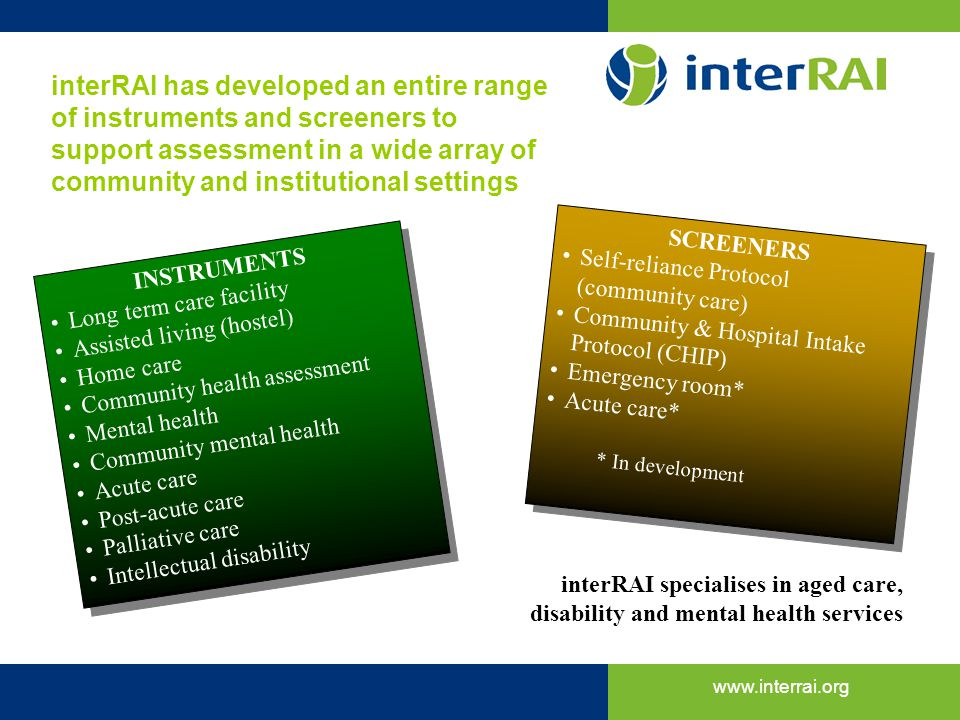 interRAI has developed an entire range of instruments and screeners to support assessment in a wide array of community and institutional settings
