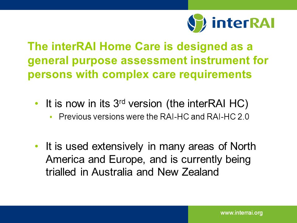 The interRAI Home Care is designed as a general purpose assessment instrument for persons with complex care requirements