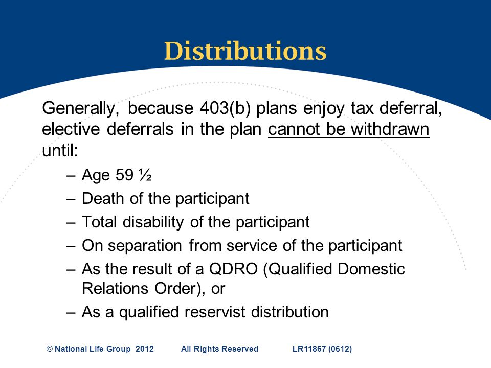 Distributions Generally, because 403(b) plans enjoy tax deferral, elective deferrals in the plan cannot be withdrawn until: