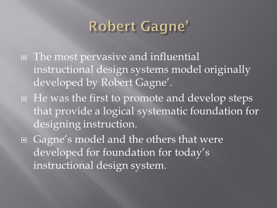 Robert Gagne' The most pervasive and influential instructional design systems model originally developed by Robert Gagne'.