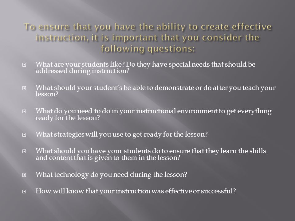 To ensure that you have the ability to create effective instruction, it is important that you consider the following questions: