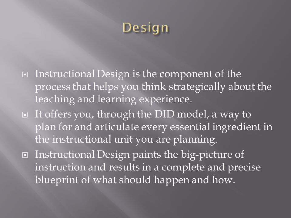 Design Instructional Design is the component of the process that helps you think strategically about the teaching and learning experience.