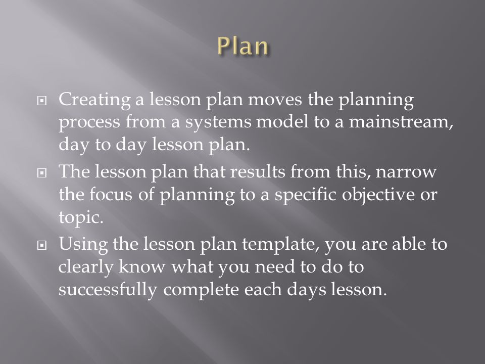 Plan Creating a lesson plan moves the planning process from a systems model to a mainstream, day to day lesson plan.