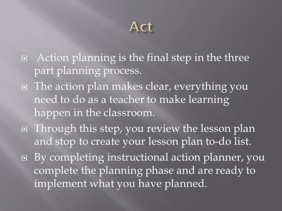 Act Action planning is the final step in the three part planning process.