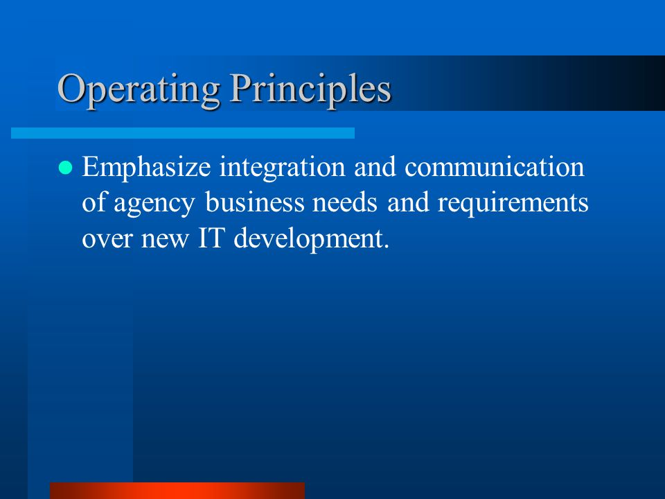 Operating Principles Emphasize integration and communication of agency business needs and requirements over new IT development.