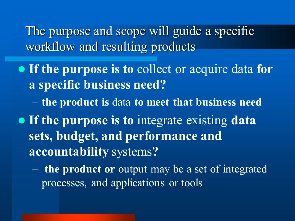 The purpose and scope will guide a specific workflow and resulting products