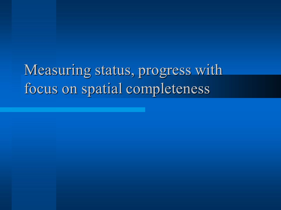 Measuring status, progress with focus on spatial completeness