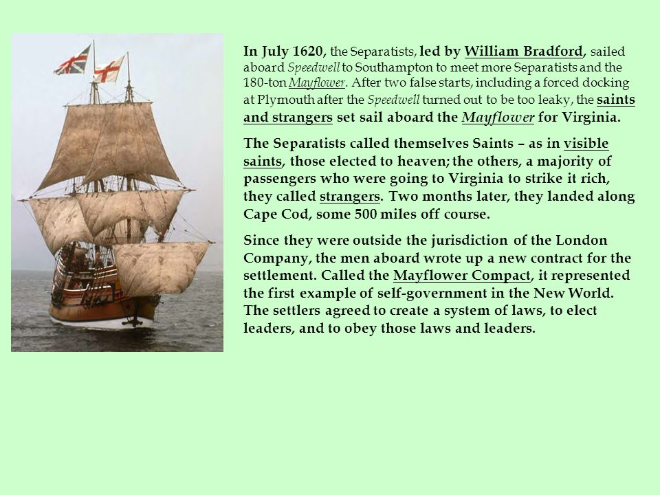 In July 1620, the Separatists, led by William Bradford, sailed aboard Speedwell to Southampton to meet more Separatists and the 180-ton Mayflower. After two false starts, including a forced docking at Plymouth after the Speedwell turned out to be too leaky, the saints and strangers set sail aboard the Mayflower for Virginia.