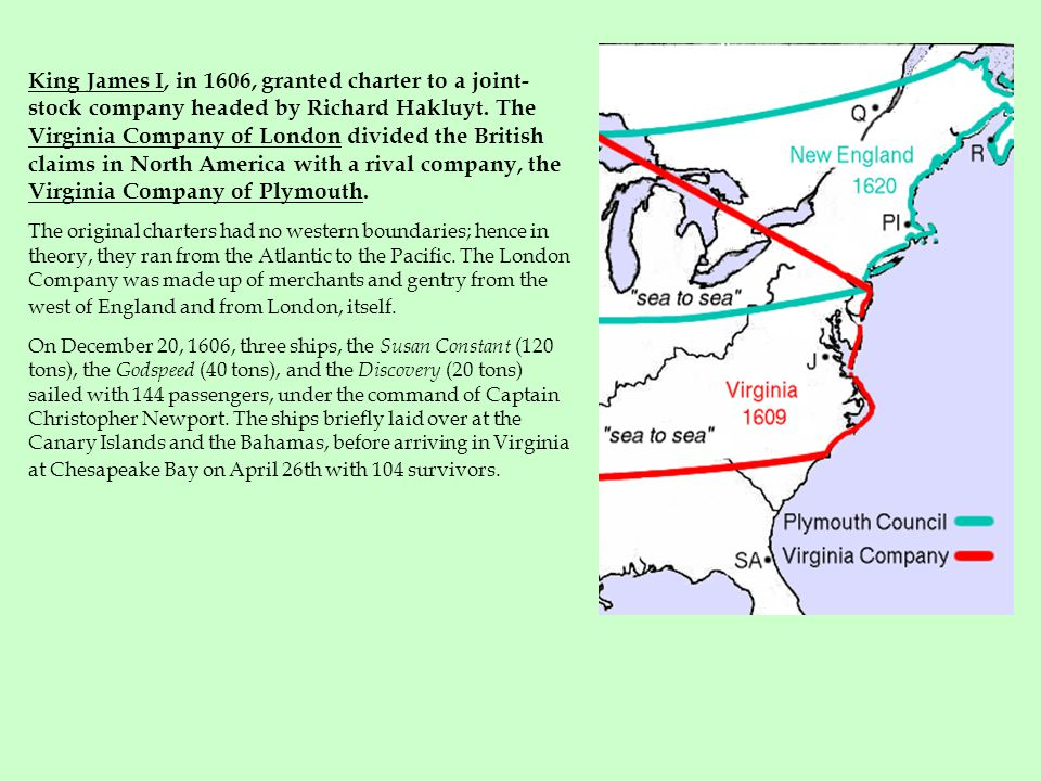 King James I, in 1606, granted charter to a joint-stock company headed by Richard Hakluyt. The Virginia Company of London divided the British claims in North America with a rival company, the Virginia Company of Plymouth.