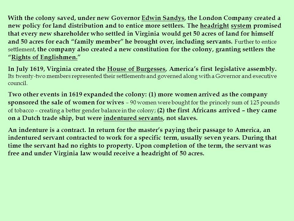 With the colony saved, under new Governor Edwin Sandys, the London Company created a new policy for land distribution and to entice more settlers. The headright system promised that every new shareholder who settled in Virginia would get 50 acres of land for himself and 50 acres for each family member he brought over, including servants. Further to entice settlement, the company also created a new constitution for the colony, granting settlers the Rights of Englishmen.