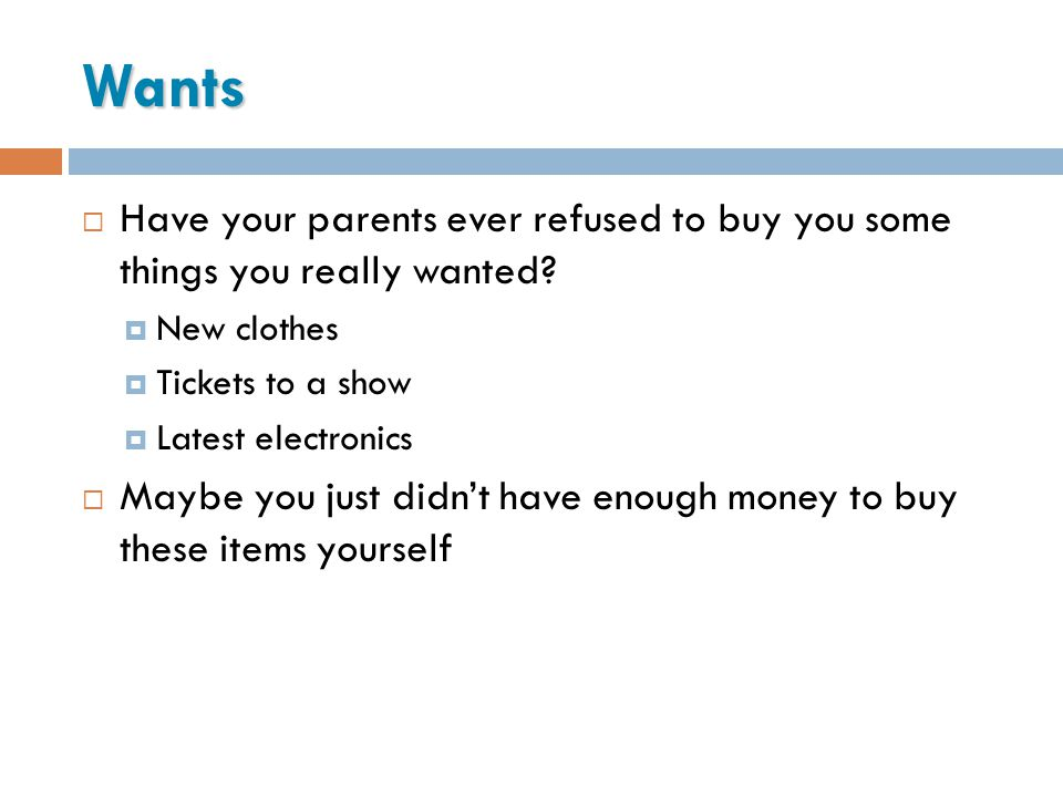 Wants Have your parents ever refused to buy you some things you really wanted New clothes. Tickets to a show.
