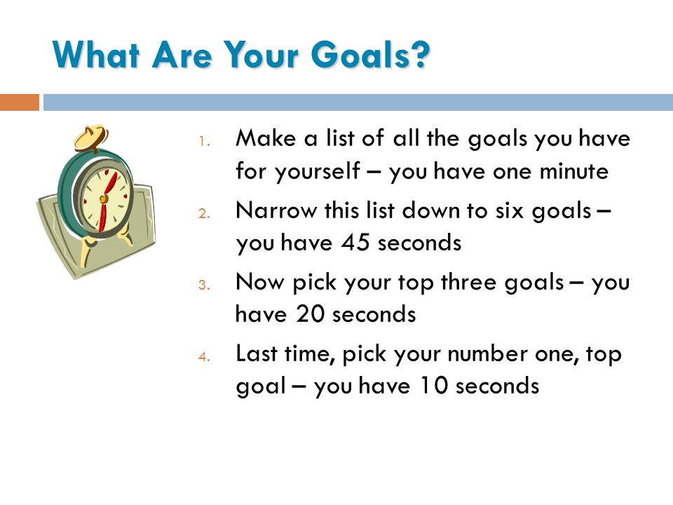 What Are Your Goals Make a list of all the goals you have for yourself – you have one minute.