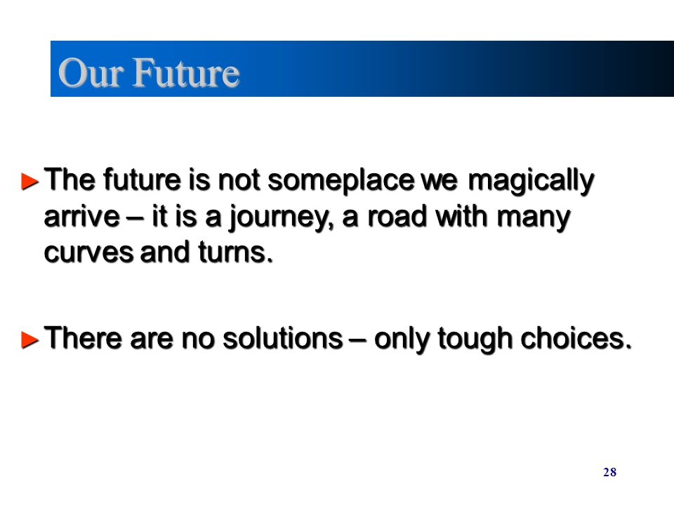 Our Future The future is not someplace we magically arrive – it is a journey, a road with many curves and turns.