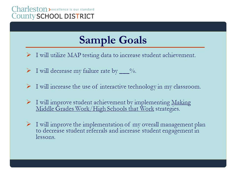 Sample Goals I will utilize MAP testing data to increase student achievement. I will decrease my failure rate by ___%.