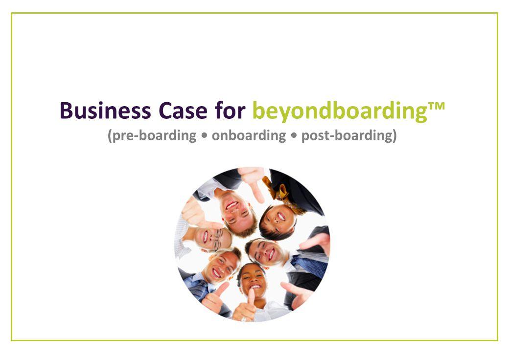 Business Case for beyondboarding™ (pre-boarding • onboarding • post-boarding)