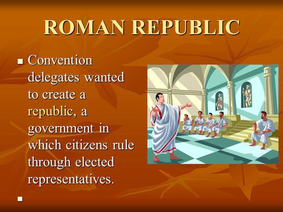 ROMAN REPUBLIC Convention delegates wanted to create a republic, a government in which citizens rule through elected representatives.