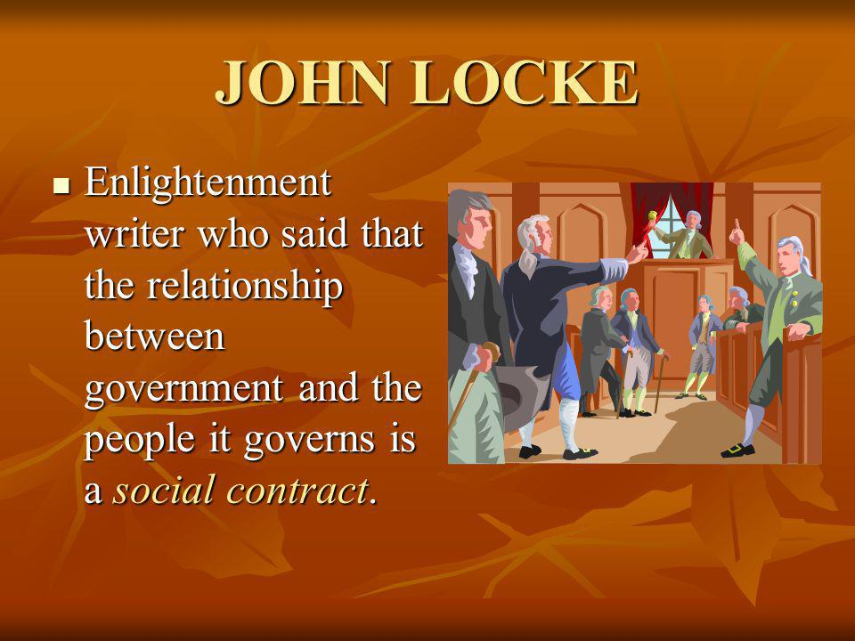 JOHN LOCKE Enlightenment writer who said that the relationship between government and the people it governs is a social contract.