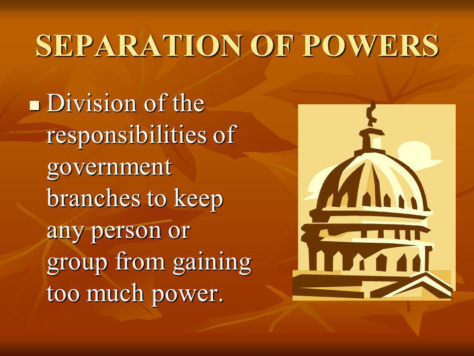 SEPARATION OF POWERS Division of the responsibilities of government branches to keep any person or group from gaining too much power.