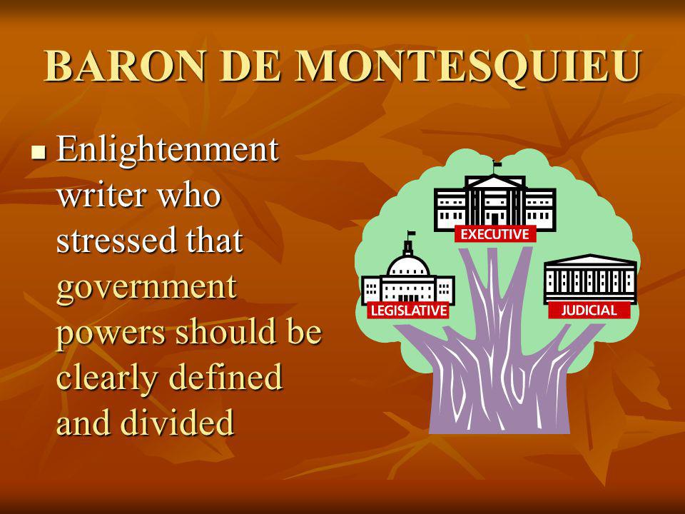 BARON DE MONTESQUIEU Enlightenment writer who stressed that government powers should be clearly defined and divided.