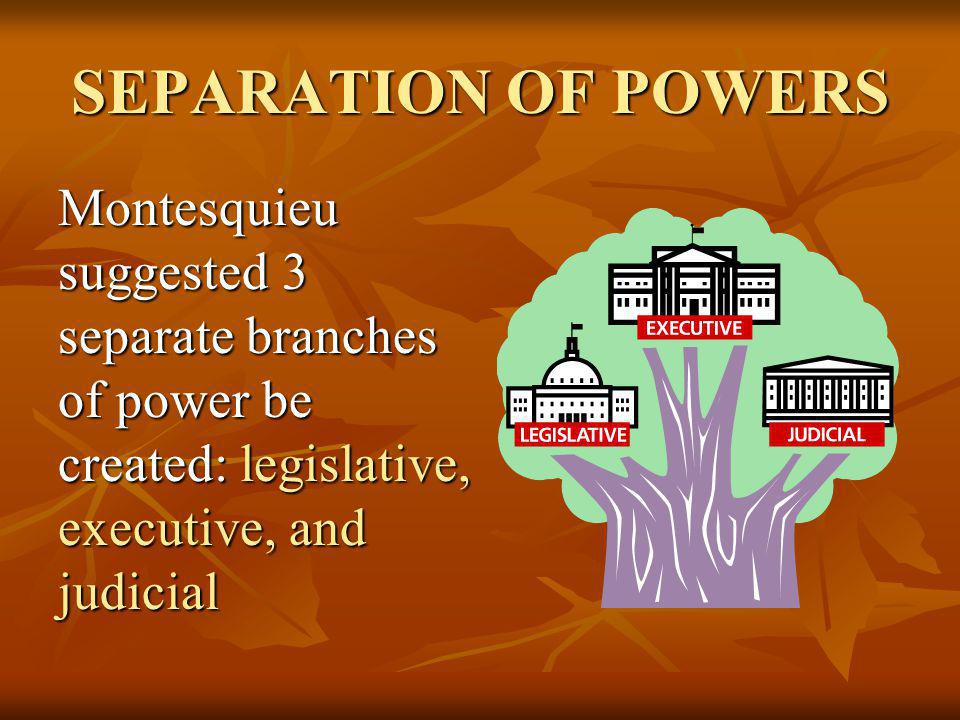 SEPARATION OF POWERS Montesquieu suggested 3 separate branches of power be created: legislative, executive, and judicial.