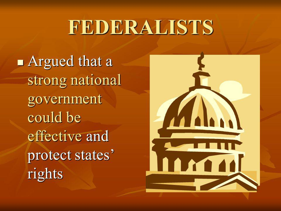FEDERALISTS Argued that a strong national government could be effective and protect states' rights