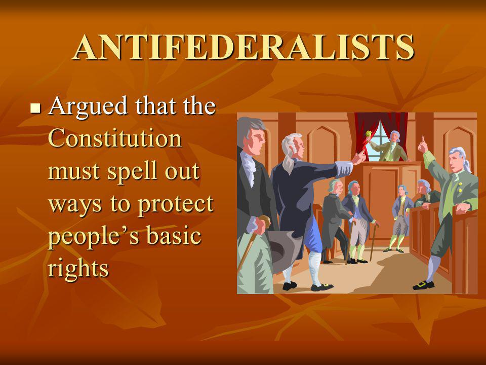 ANTIFEDERALISTS Argued that the Constitution must spell out ways to protect people's basic rights
