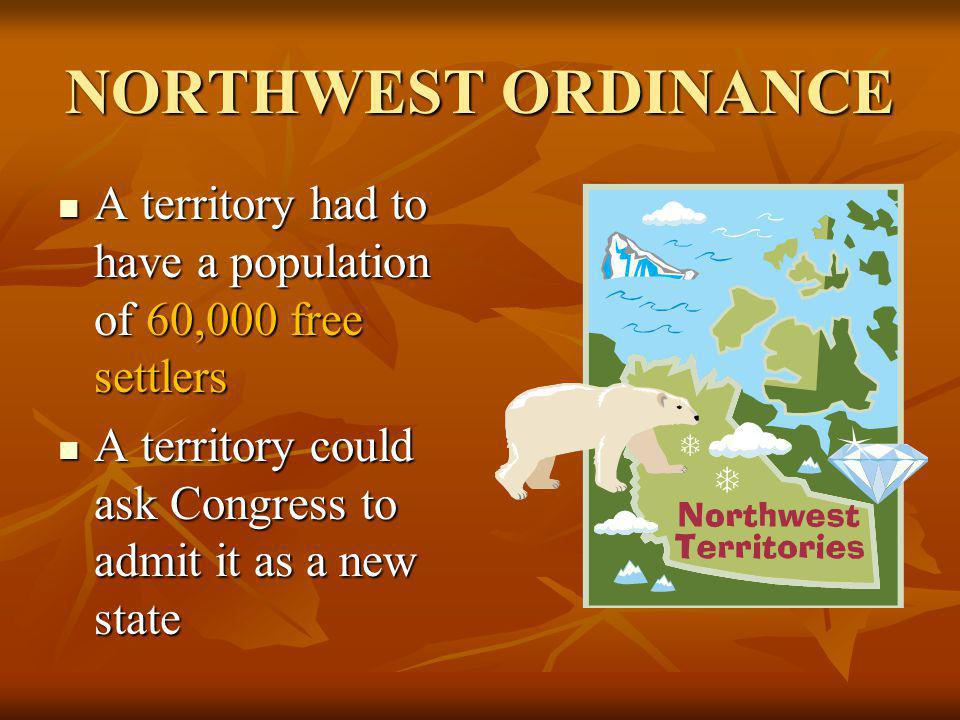 NORTHWEST ORDINANCE A territory had to have a population of 60,000 free settlers.