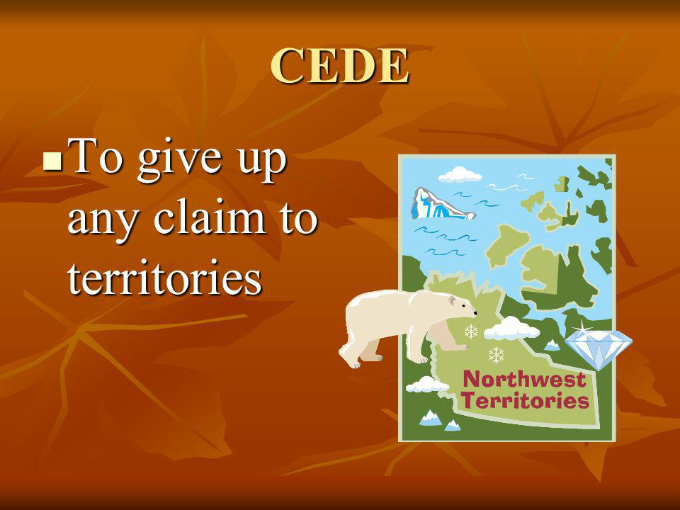CEDE To give up any claim to territories