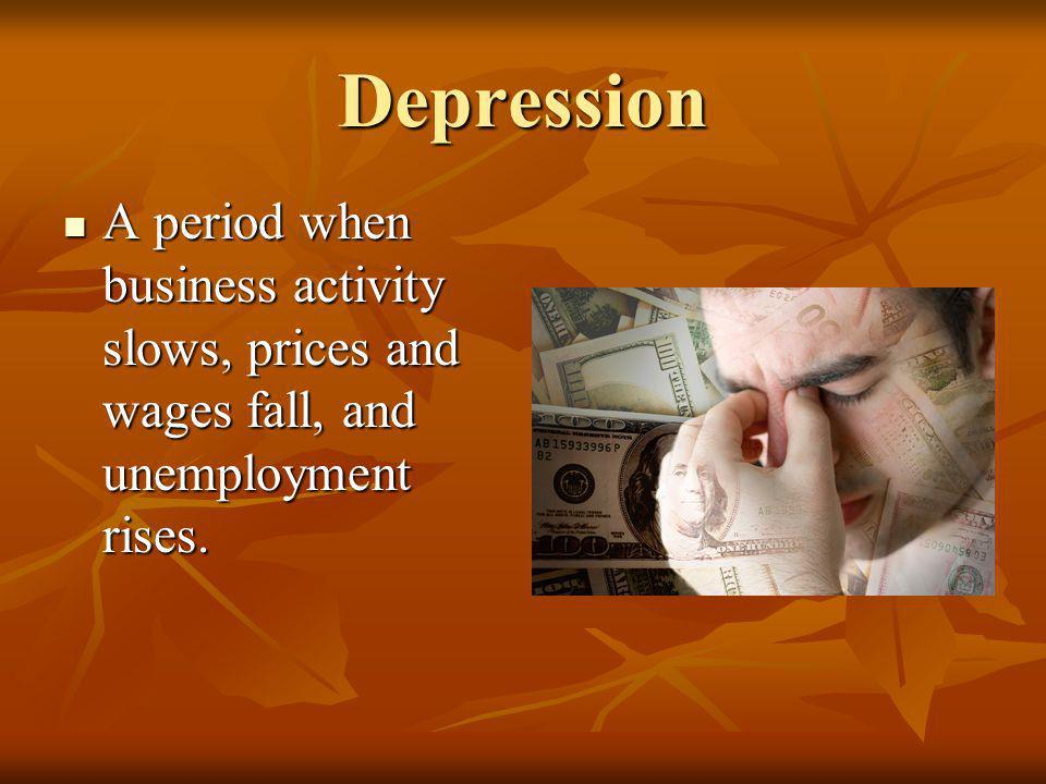Depression A period when business activity slows, prices and wages fall, and unemployment rises.