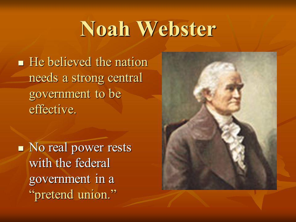 Noah Webster He believed the nation needs a strong central government to be effective.