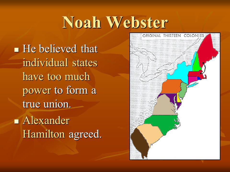 Noah Webster He believed that individual states have too much power to form a true union.