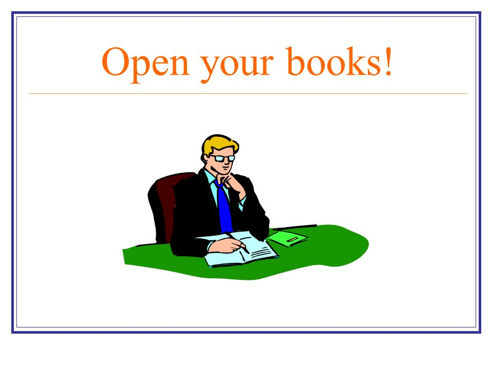 Open your books!