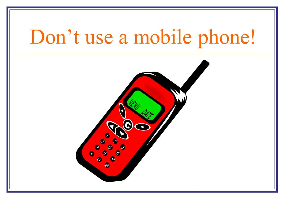Don't use a mobile phone!