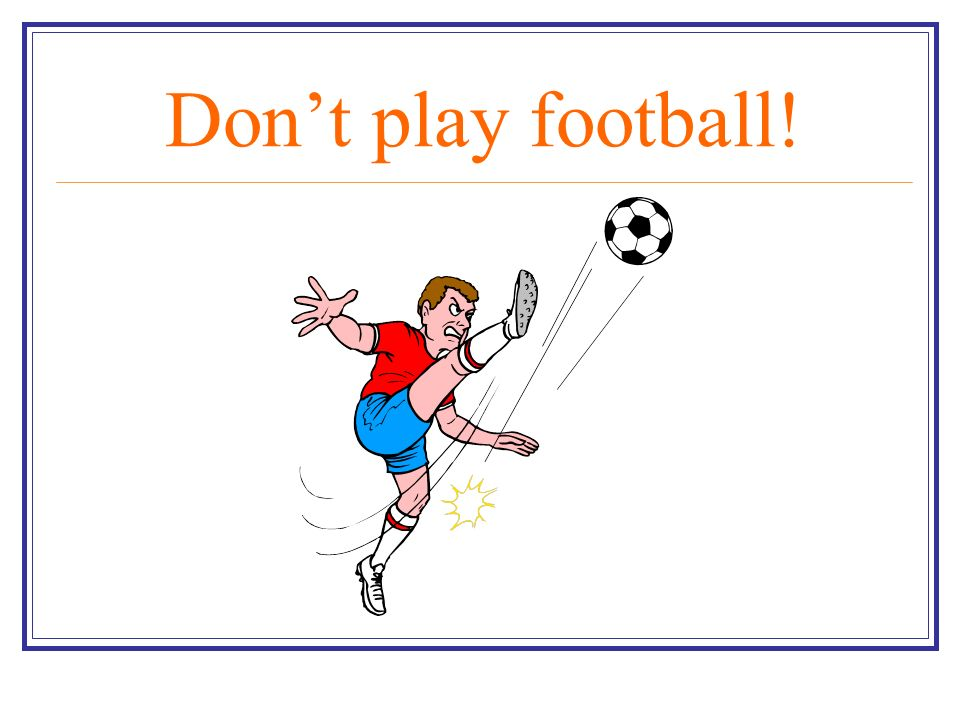 Don't play football!